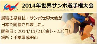 2014年世界サンボ選手権大会 The official website of 2014 World SAMBO Championships, Narita, JAPAN 最強の格闘技・サンボの世界大会が日本で開催されました。開催日:2014年11月21日(金)~23日(日)場所:千葉県成田市